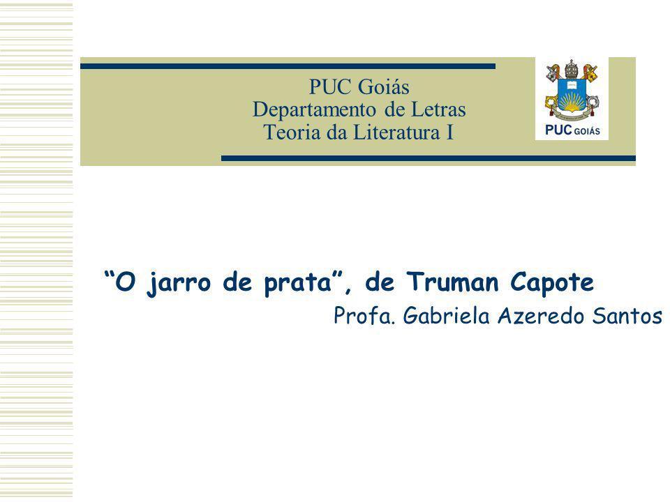 PUC Goiás Departamento de Letras Teoria da Literatura I O jarro de prata, de Truman Capote Profa. Gabriela Azeredo Santos