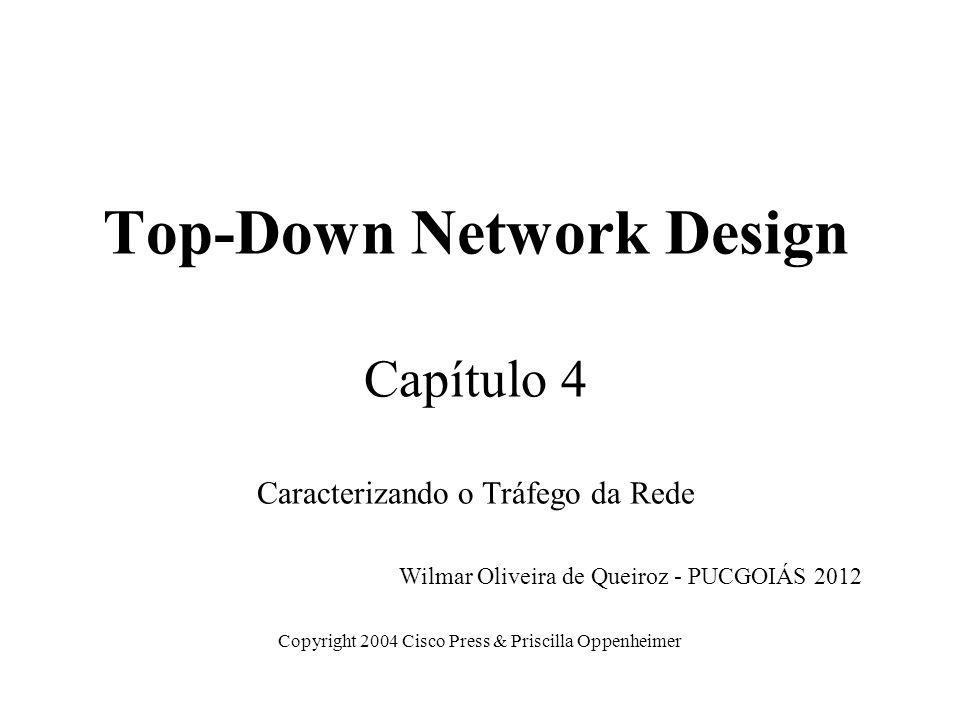 Top-Down Network Design Capítulo 4 Caracterizando o Tráfego da Rede Copyright 2004 Cisco Press & Priscilla Oppenheimer Wilmar Oliveira de Queiroz - PU
