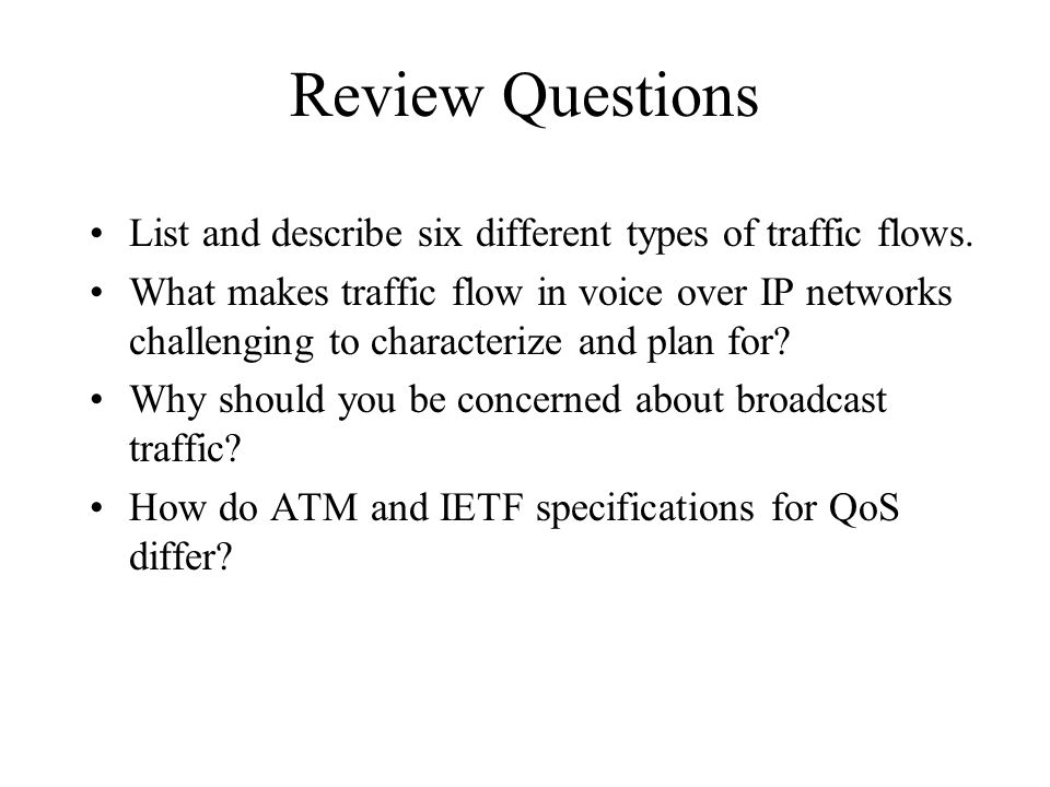 Review Questions List and describe six different types of traffic flows. What makes traffic flow in voice over IP networks challenging to characterize