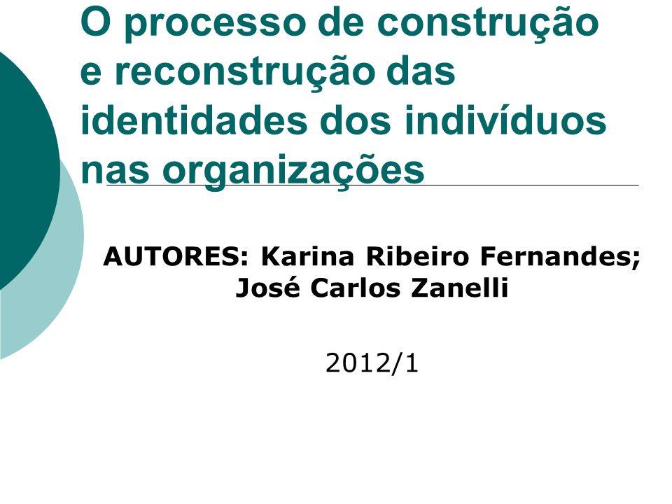 O processo de construção e reconstrução das identidades dos indivíduos nas organizações AUTORES: Karina Ribeiro Fernandes; José Carlos Zanelli 2012/1