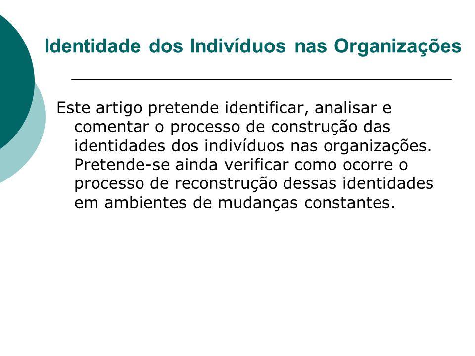 Identidade dos Indivíduos nas Organizações Este artigo pretende identificar, analisar e comentar o processo de construção das identidades dos indivídu
