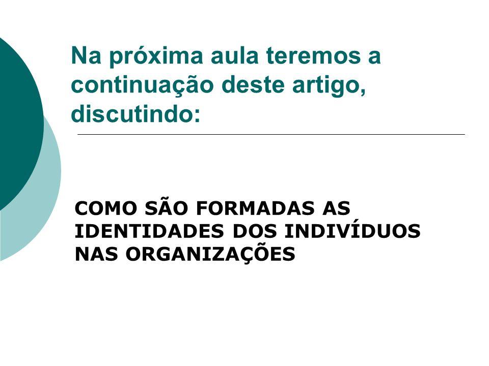 Na próxima aula teremos a continuação deste artigo, discutindo: COMO SÃO FORMADAS AS IDENTIDADES DOS INDIVÍDUOS NAS ORGANIZAÇÕES