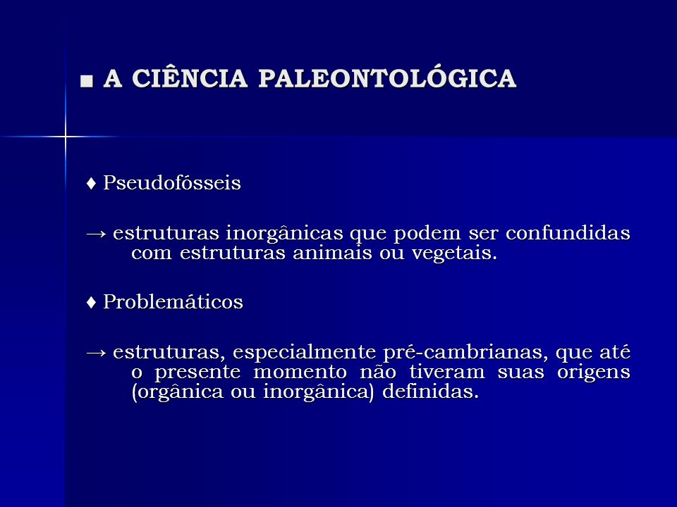 A CIÊNCIA PALEONTOLÓGICA A CIÊNCIA PALEONTOLÓGICA Pseudofósseis Pseudofósseis estruturas inorgânicas que podem ser confundidas com estruturas animais ou vegetais.