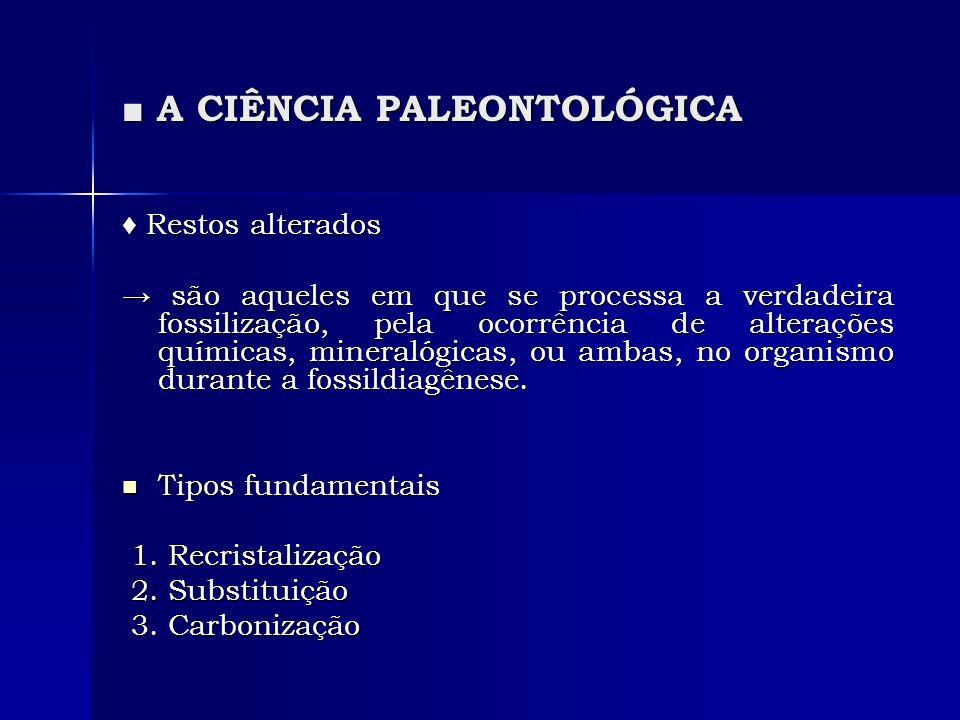 A CIÊNCIA PALEONTOLÓGICA A CIÊNCIA PALEONTOLÓGICA Restos alterados Restos alterados são aqueles em que se processa a verdadeira fossilização, pela ocorrência de alterações químicas, mineralógicas, ou ambas, no organismo durante a fossildiagênese.