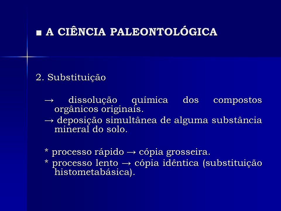 A CIÊNCIA PALEONTOLÓGICA A CIÊNCIA PALEONTOLÓGICA 2. Substituição dissolução química dos compostos orgânicos originais. dissolução química dos compost