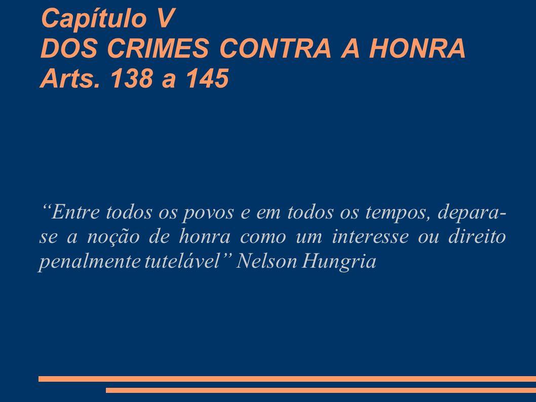 Capítulo V DOS CRIMES CONTRA A HONRA Arts. 138 a 145 Entre todos os povos e em todos os tempos, depara- se a noção de honra como um interesse ou direi