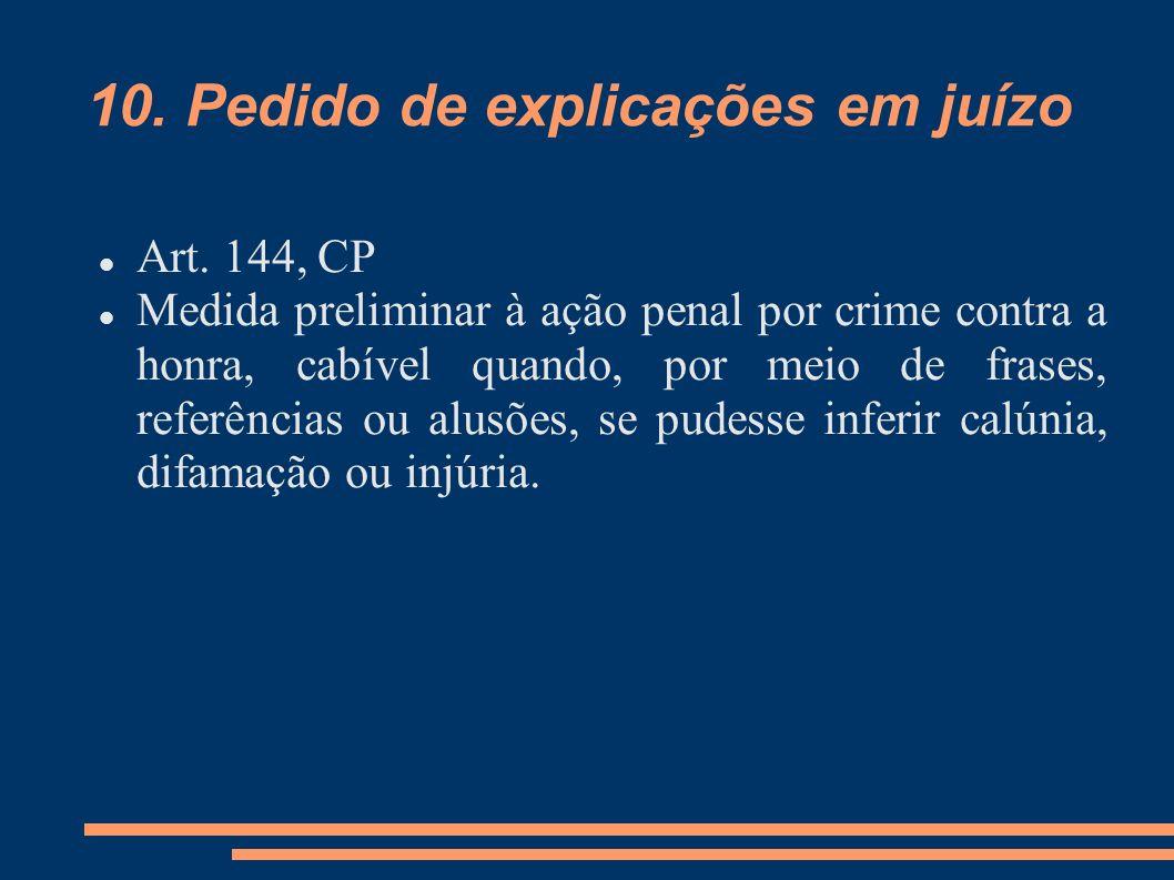 10. Pedido de explicações em juízo Art. 144, CP Medida preliminar à ação penal por crime contra a honra, cabível quando, por meio de frases, referênci