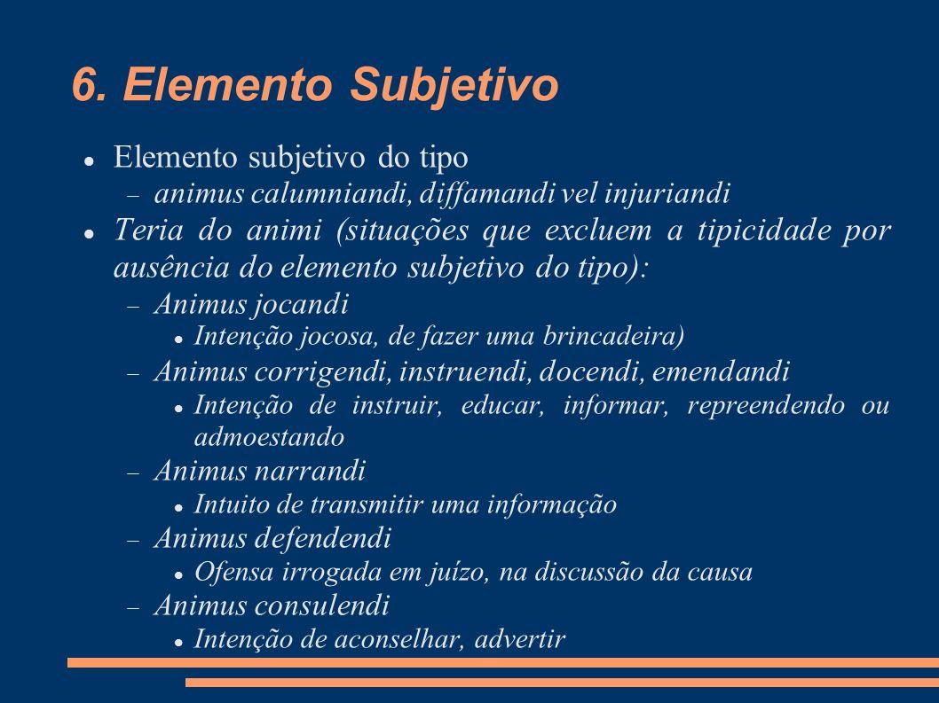 6. Elemento Subjetivo Elemento subjetivo do tipo animus calumniandi, diffamandi vel injuriandi Teria do animi (situações que excluem a tipicidade por