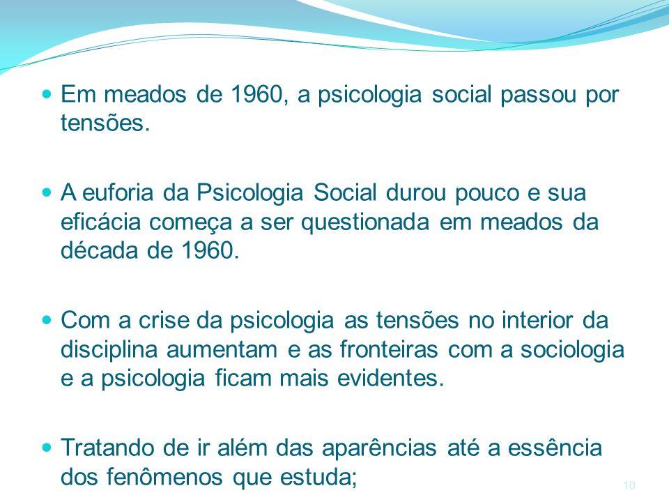 10 Em meados de 1960, a psicologia social passou por tensões. A euforia da Psicologia Social durou pouco e sua eficácia começa a ser questionada em me