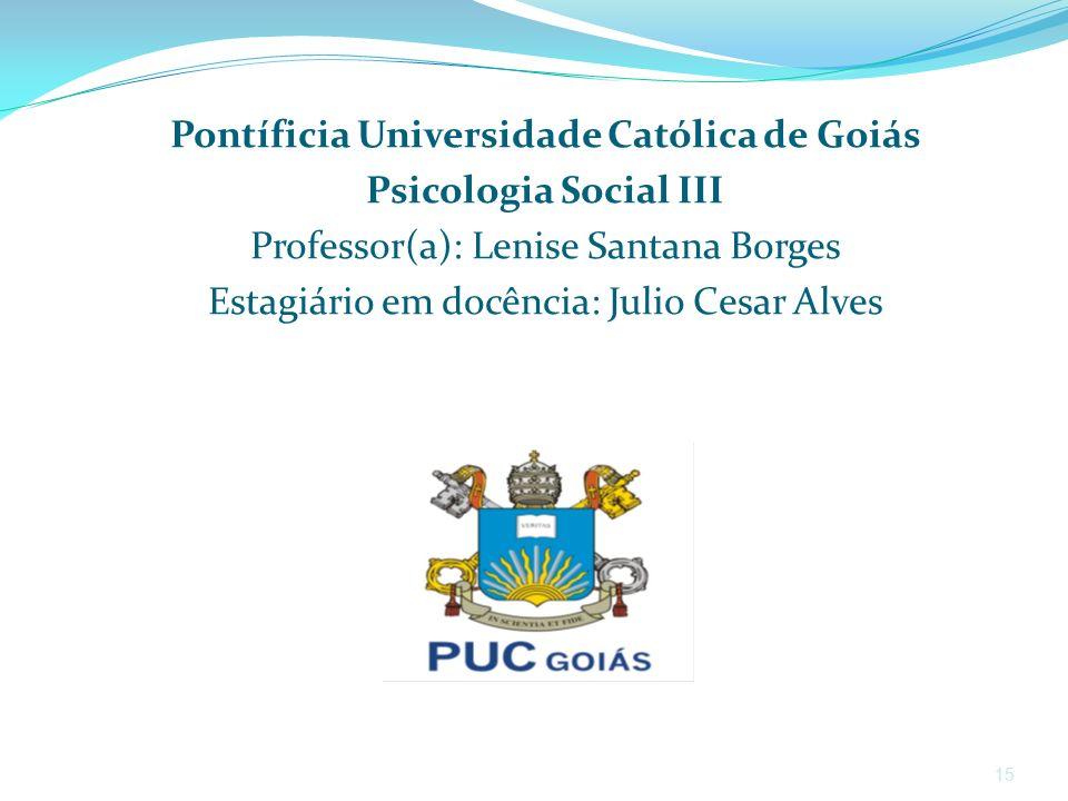 15 Pontíficia Universidade Católica de Goiás Psicologia Social III Professor(a): Lenise Santana Borges Estagiário em docência: Julio Cesar Alves