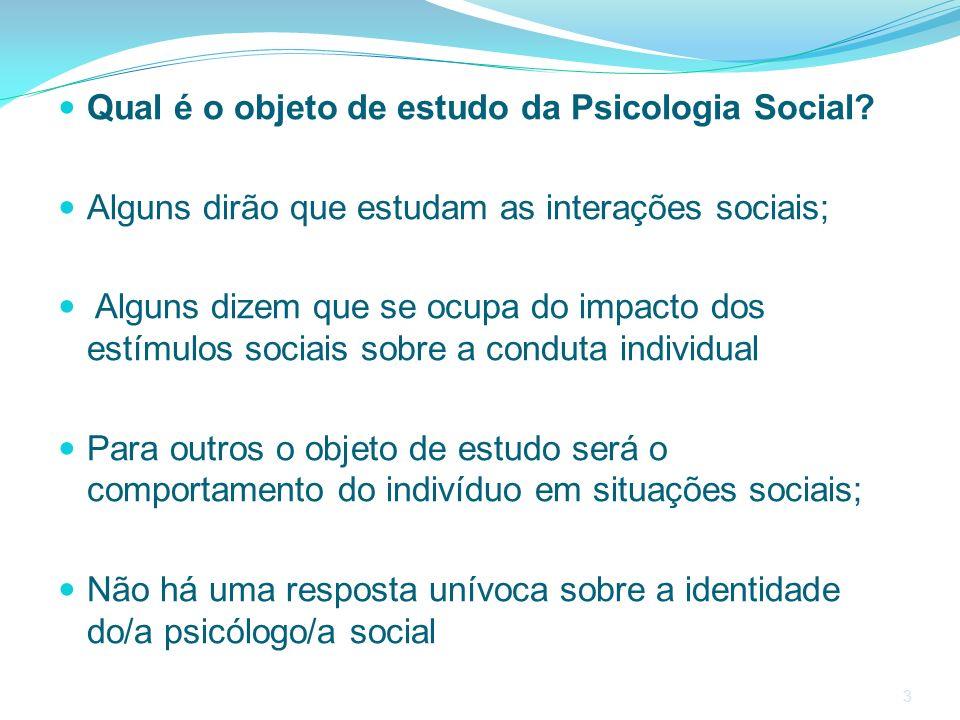 3 Qual é o objeto de estudo da Psicologia Social? Alguns dirão que estudam as interações sociais; Alguns dizem que se ocupa do impacto dos estímulos s