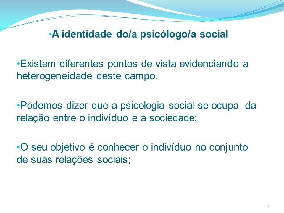 A identidade do/a psicólogo/a social Existem diferentes pontos de vista evidenciando a heterogeneidade deste campo. Podemos dizer que a psicologia soc