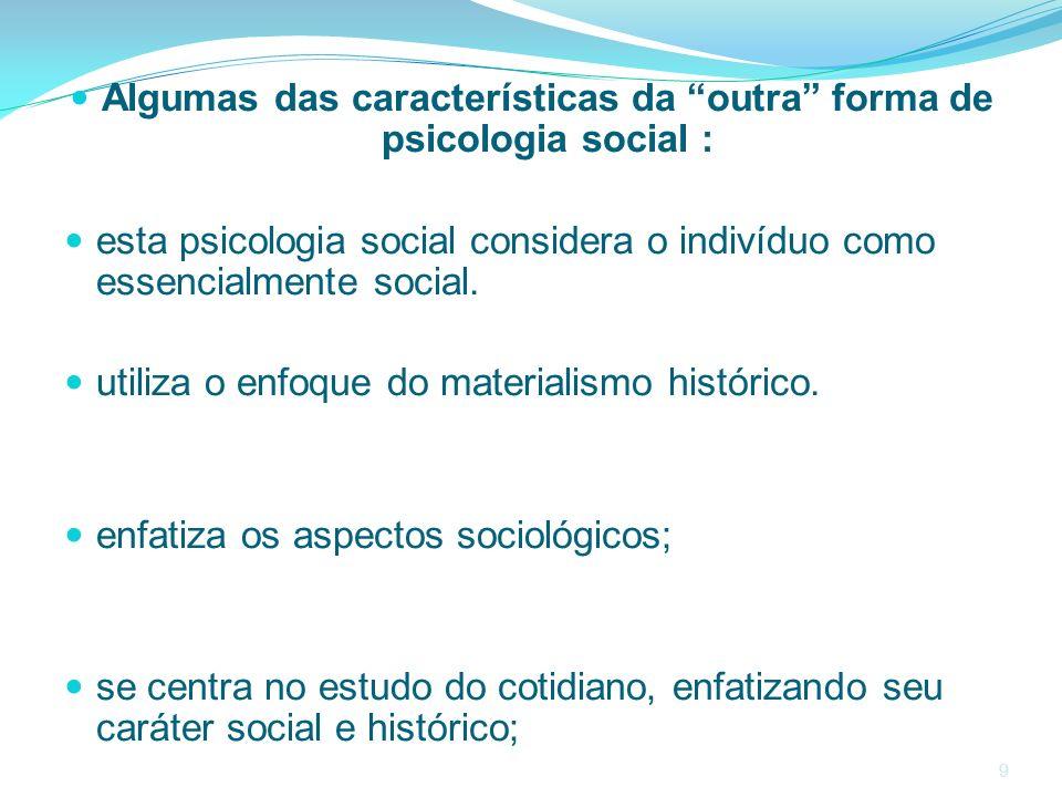 9 Algumas das características da outra forma de psicologia social : esta psicologia social considera o indivíduo como essencialmente social. utiliza o