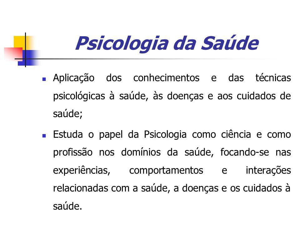 Psicologia da Saúde Aplicação dos conhecimentos e das técnicas psicológicas à saúde, às doenças e aos cuidados de saúde; Estuda o papel da Psicologia