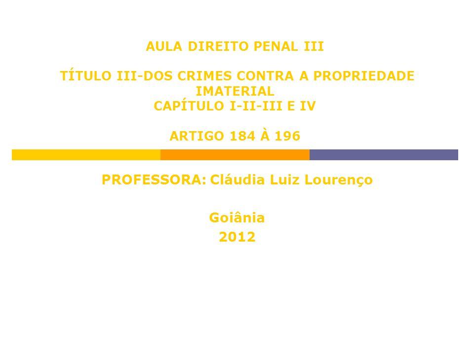 AULA DIREITO PENAL III TÍTULO III-DOS CRIMES CONTRA A PROPRIEDADE IMATERIAL CAPÍTULO I-II-III E IV ARTIGO 184 À 196 PROFESSORA: Cláudia Luiz Lourenço