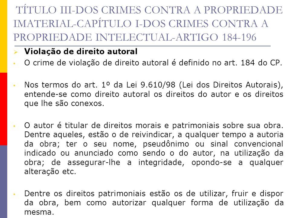 TÍTULO III-DOS CRIMES CONTRA A PROPRIEDADE IMATERIAL-CAPÍTULO I-DOS CRIMES CONTRA A PROPRIEDADE INTELECTUAL-ARTIGO 184-196 O objeto jurídico é o direito autoral que alguém exerça em relação a obras inelectuais.