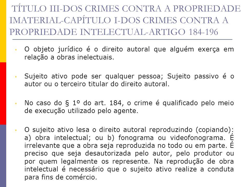 TÍTULO III-DOS CRIMES CONTRA A PROPRIEDADE IMATERIAL-CAPÍTULO I-DOS CRIMES CONTRA A PROPRIEDADE INTELECTUAL-ARTIGO 184-196 O objeto jurídico é o direi