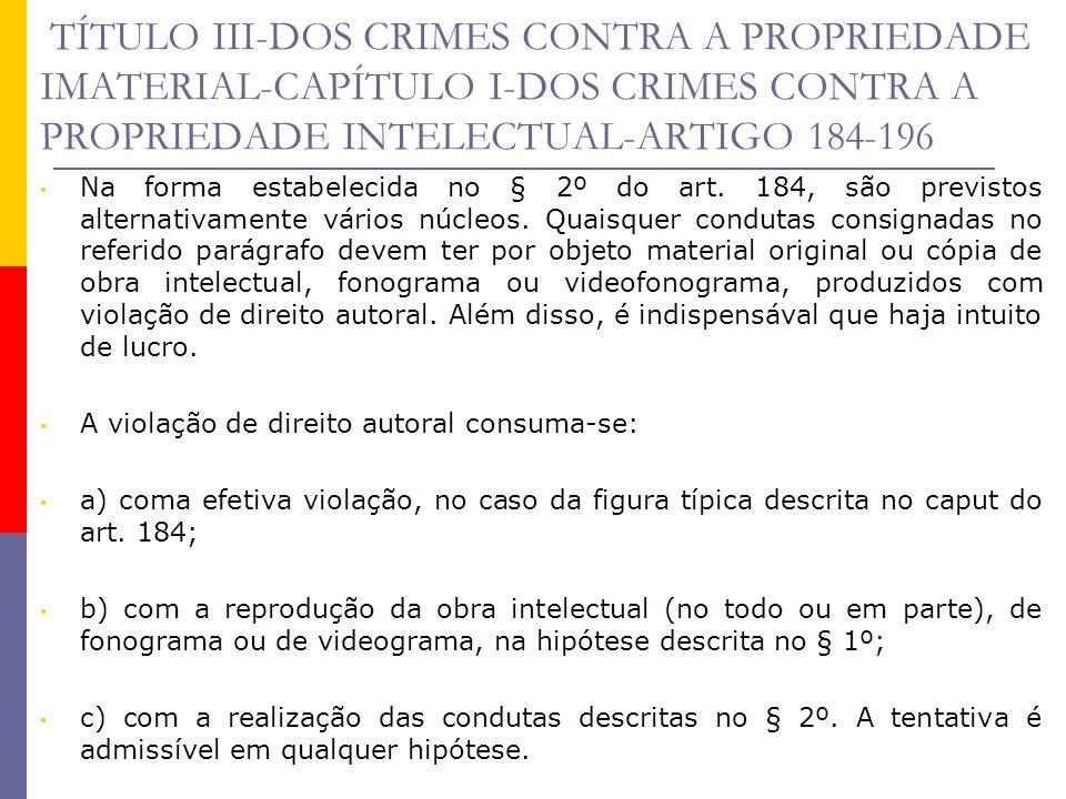 TÍTULO III-DOS CRIMES CONTRA A PROPRIEDADE IMATERIAL-CAPÍTULO I-DOS CRIMES CONTRA A PROPRIEDADE INTELECTUAL-ARTIGO 184-196 Na forma estabelecida no §