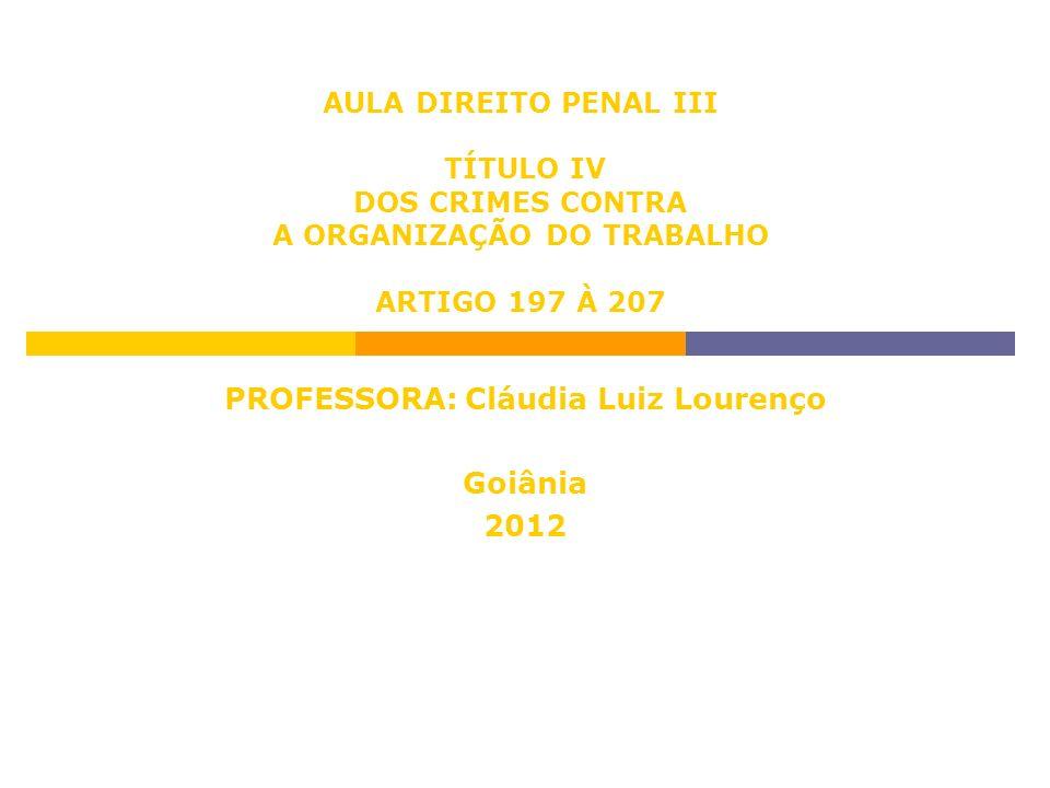 AULA DIREITO PENAL III TÍTULO IV DOS CRIMES CONTRA A ORGANIZAÇÃO DO TRABALHO ARTIGO 197 À 207 PROFESSORA: Cláudia Luiz Lourenço Goiânia 2012