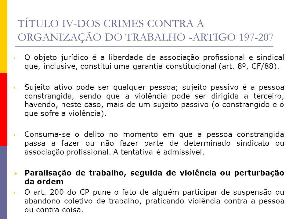 TÍTULO IV-DOS CRIMES CONTRA A ORGANIZAÇÃO DO TRABALHO -ARTIGO 197-207 O objeto jurídico é a liberdade de associação profissional e sindical que, inclu