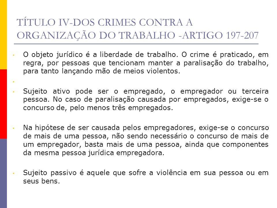 TÍTULO IV-DOS CRIMES CONTRA A ORGANIZAÇÃO DO TRABALHO -ARTIGO 197-207 O objeto jurídico é a liberdade de trabalho. O crime é praticado, em regra, por