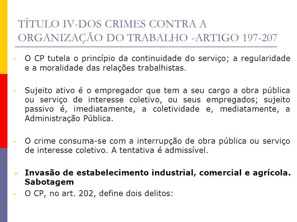 TÍTULO IV-DOS CRIMES CONTRA A ORGANIZAÇÃO DO TRABALHO -ARTIGO 197-207 O CP tutela o princípio da continuidade do serviço; a regularidade e a moralidad