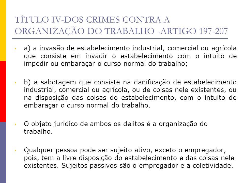 TÍTULO IV-DOS CRIMES CONTRA A ORGANIZAÇÃO DO TRABALHO -ARTIGO 197-207 a) a invasão de estabelecimento industrial, comercial ou agrícola que consiste e