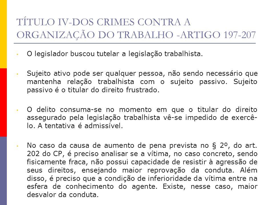 TÍTULO IV-DOS CRIMES CONTRA A ORGANIZAÇÃO DO TRABALHO -ARTIGO 197-207 O legislador buscou tutelar a legislação trabalhista. Sujeito ativo pode ser qua