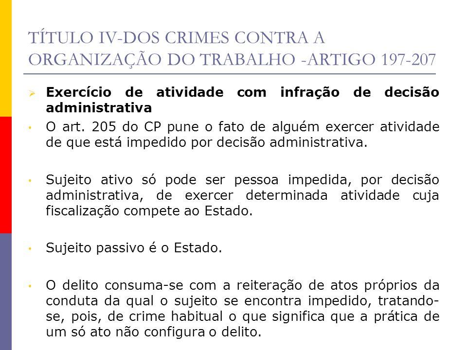 TÍTULO IV-DOS CRIMES CONTRA A ORGANIZAÇÃO DO TRABALHO -ARTIGO 197-207 Exercício de atividade com infração de decisão administrativa O art. 205 do CP p