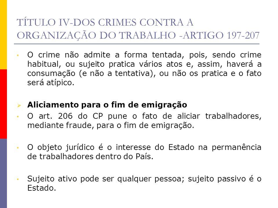 TÍTULO IV-DOS CRIMES CONTRA A ORGANIZAÇÃO DO TRABALHO -ARTIGO 197-207 O crime não admite a forma tentada, pois, sendo crime habitual, ou sujeito prati