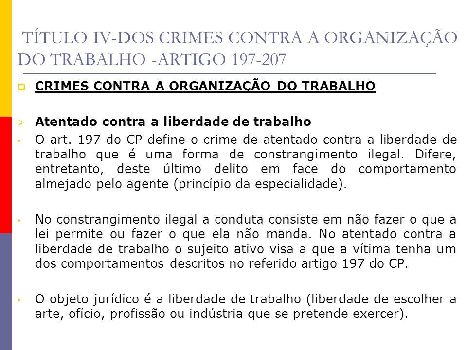 TÍTULO IV-DOS CRIMES CONTRA A ORGANIZAÇÃO DO TRABALHO -ARTIGO 197-207 CRIMES CONTRA A ORGANIZAÇÃO DO TRABALHO Atentado contra a liberdade de trabalho