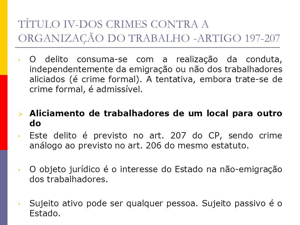 TÍTULO IV-DOS CRIMES CONTRA A ORGANIZAÇÃO DO TRABALHO -ARTIGO 197-207 O delito consuma-se com a realização da conduta, independentemente da emigração
