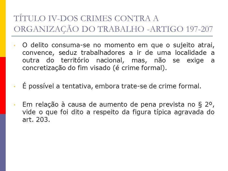 TÍTULO IV-DOS CRIMES CONTRA A ORGANIZAÇÃO DO TRABALHO -ARTIGO 197-207 O delito consuma-se no momento em que o sujeito atrai, convence, seduz trabalhad