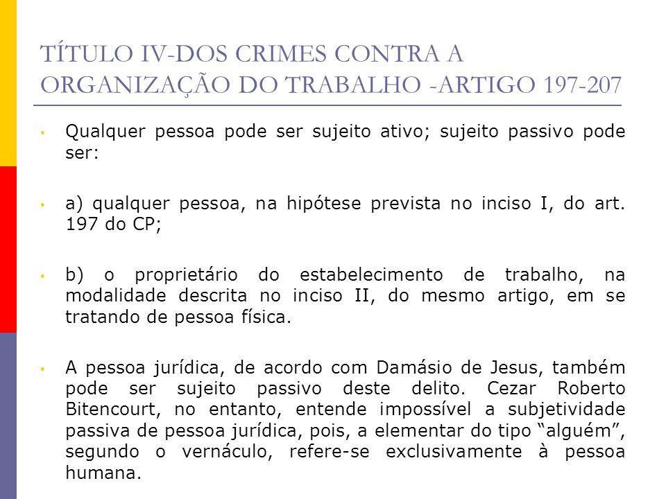 TÍTULO IV-DOS CRIMES CONTRA A ORGANIZAÇÃO DO TRABALHO -ARTIGO 197-207 Qualquer pessoa pode ser sujeito ativo; sujeito passivo pode ser: a) qualquer pe