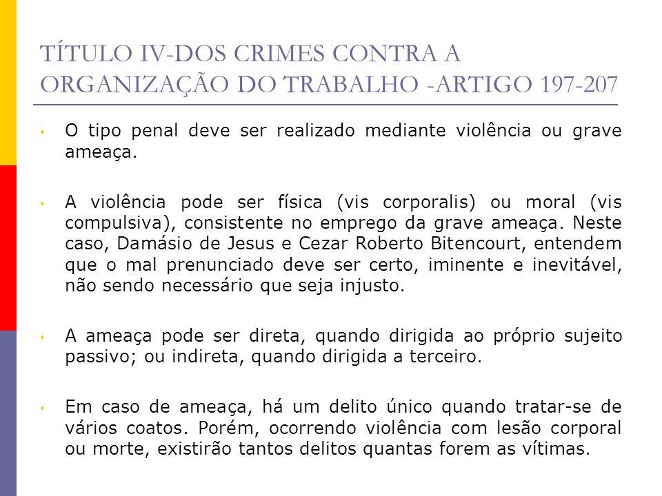 TÍTULO IV-DOS CRIMES CONTRA A ORGANIZAÇÃO DO TRABALHO -ARTIGO 197-207 O tipo penal deve ser realizado mediante violência ou grave ameaça. A violência