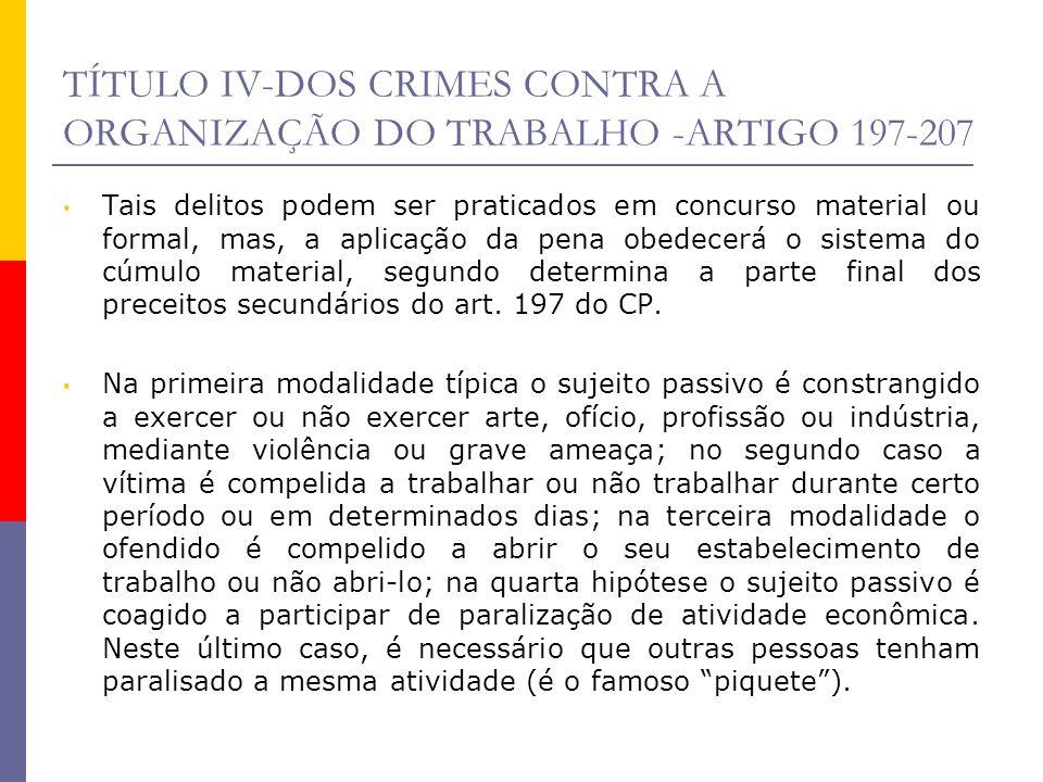 TÍTULO IV-DOS CRIMES CONTRA A ORGANIZAÇÃO DO TRABALHO -ARTIGO 197-207 Tais delitos podem ser praticados em concurso material ou formal, mas, a aplicaç
