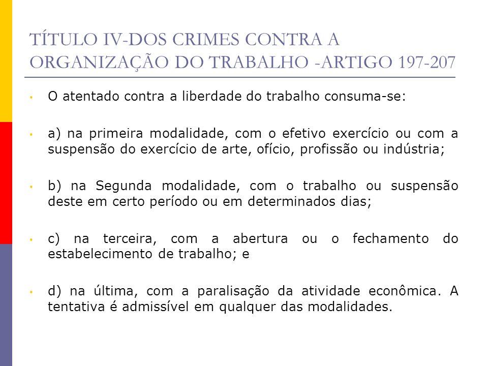 TÍTULO IV-DOS CRIMES CONTRA A ORGANIZAÇÃO DO TRABALHO -ARTIGO 197-207 O atentado contra a liberdade do trabalho consuma-se: a) na primeira modalidade,