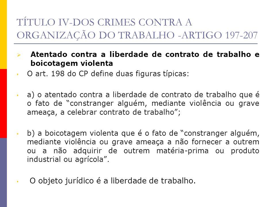 TÍTULO IV-DOS CRIMES CONTRA A ORGANIZAÇÃO DO TRABALHO -ARTIGO 197-207 Sujeito ativo pode ser qualquer pessoa, empregado, empregador ou terceira pessoa; sujeito passivo é quem sofre a coação, podendo ser qualquer indivíduo.
