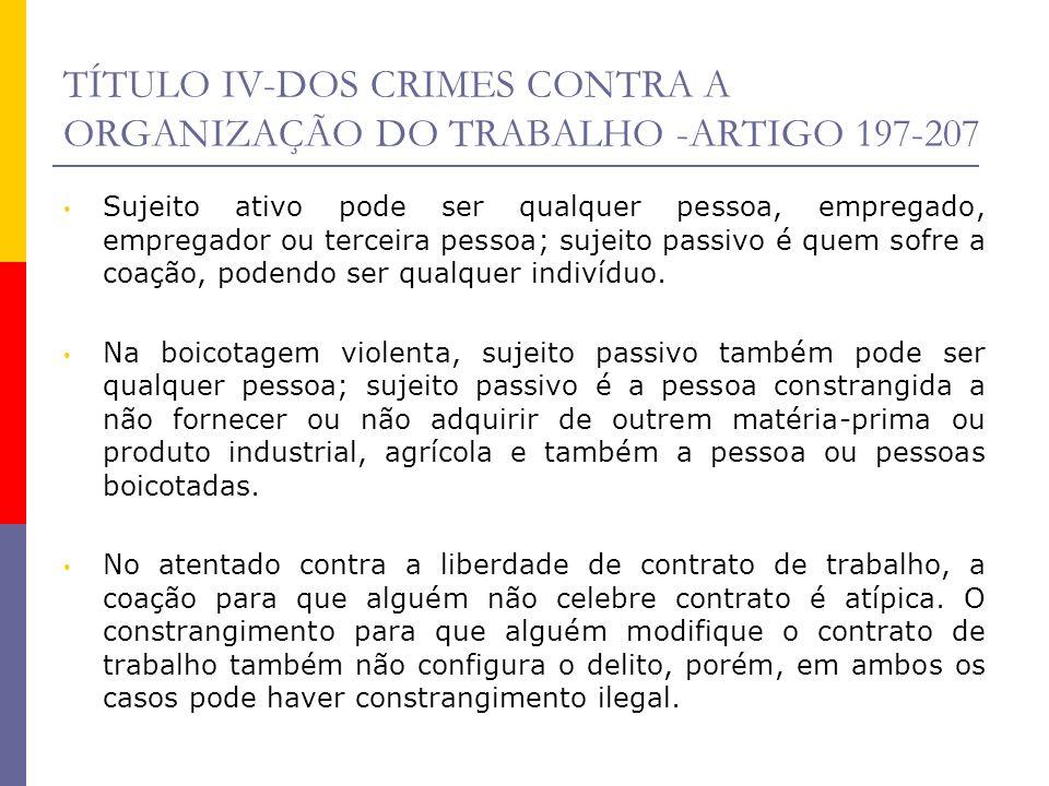 TÍTULO IV-DOS CRIMES CONTRA A ORGANIZAÇÃO DO TRABALHO -ARTIGO 197-207 Sujeito ativo pode ser qualquer pessoa, empregado, empregador ou terceira pessoa