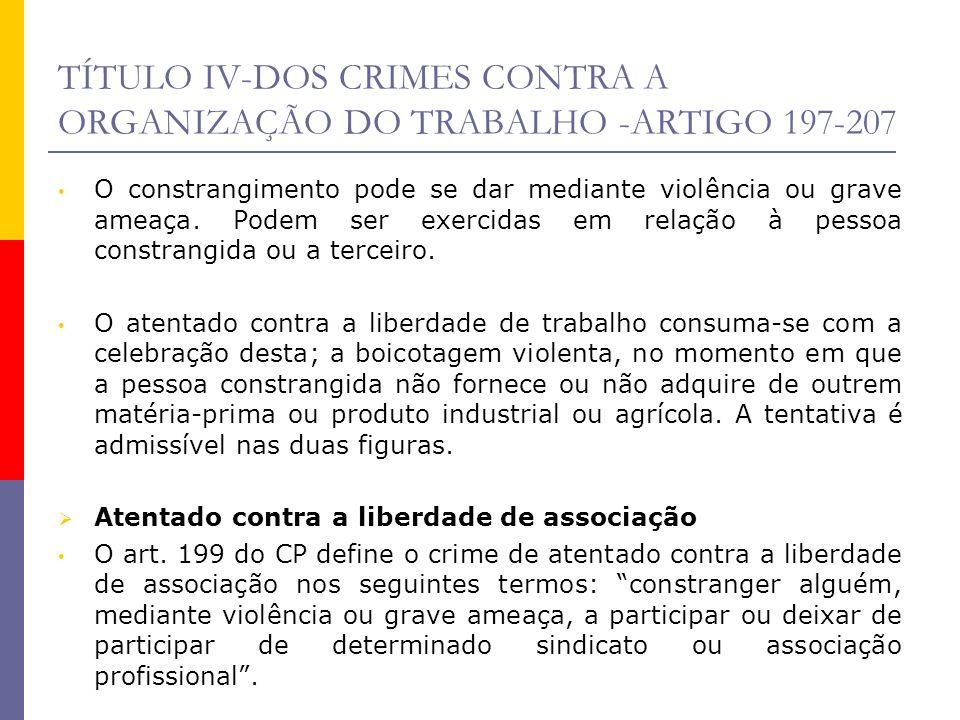 TÍTULO IV-DOS CRIMES CONTRA A ORGANIZAÇÃO DO TRABALHO -ARTIGO 197-207 O objeto jurídico é a liberdade de associação profissional e sindical que, inclusive, constitui uma garantia constitucional (art.