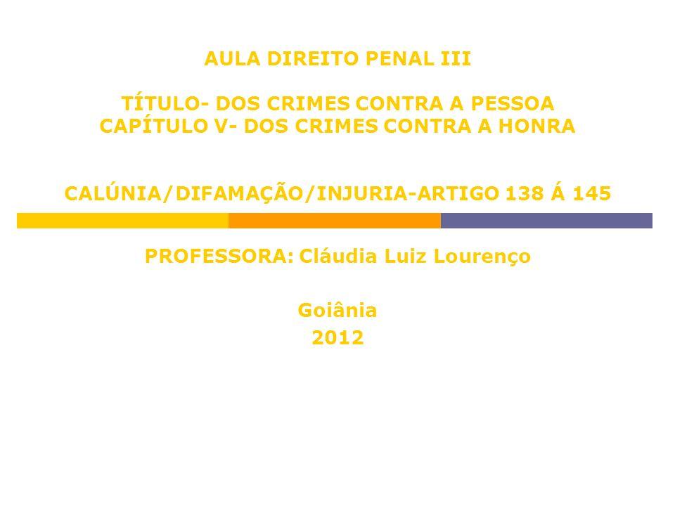 AULA DIREITO PENAL III TÍTULO- DOS CRIMES CONTRA A PESSOA CAPÍTULO V- DOS CRIMES CONTRA A HONRA CALÚNIA/DIFAMAÇÃO/INJURIA-ARTIGO 138 Á 145 PROFESSORA:
