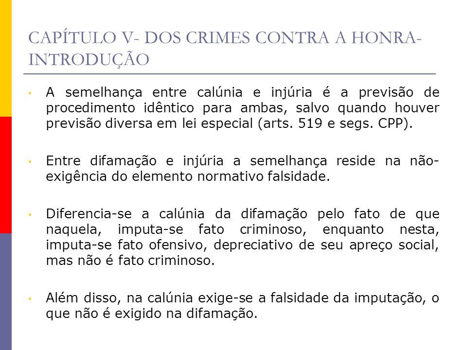 CAPÍTULO V- DOS CRIMES CONTRA A HONRA- INTRODUÇÃO A semelhança entre calúnia e injúria é a previsão de procedimento idêntico para ambas, salvo quando