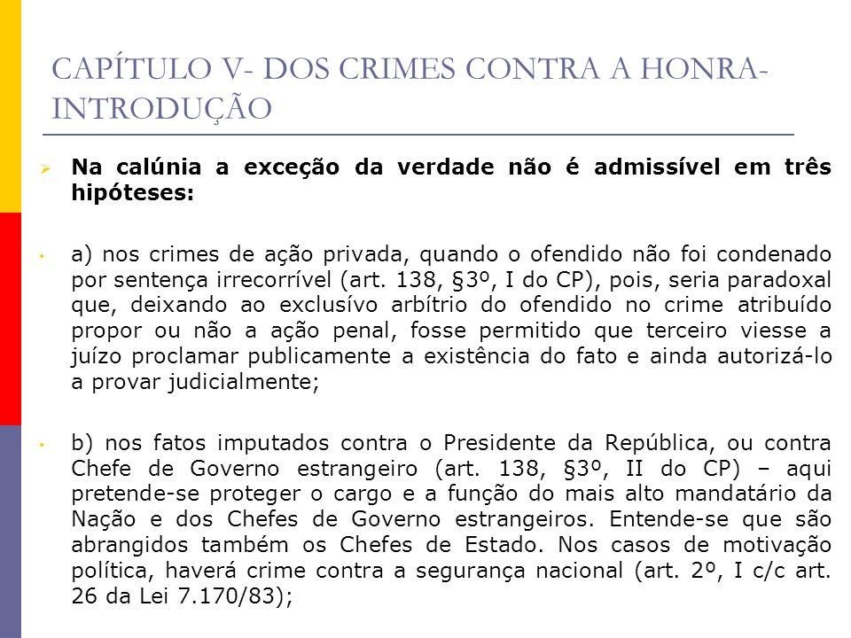 CAPÍTULO V- DOS CRIMES CONTRA A HONRA- INTRODUÇÃO Na calúnia a exceção da verdade não é admissível em três hipóteses: a) nos crimes de ação privada, q