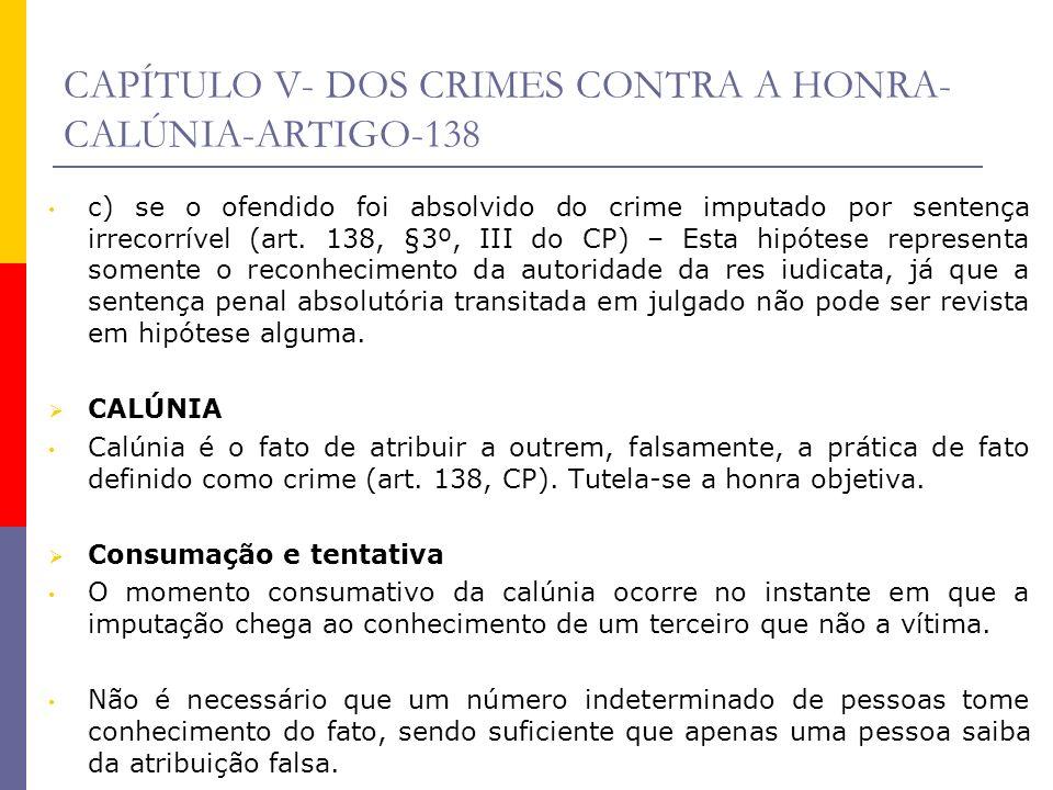 CAPÍTULO V- DOS CRIMES CONTRA A HONRA- CALÚNIA-ARTIGO-138 c) se o ofendido foi absolvido do crime imputado por sentença irrecorrível (art. 138, §3º, I
