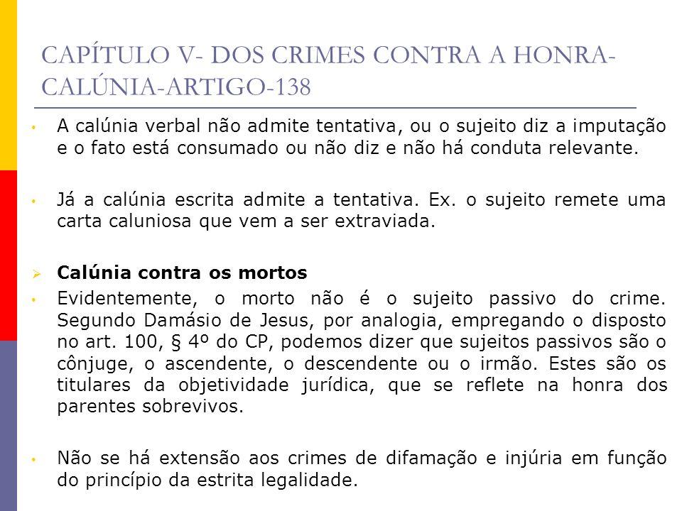 CAPÍTULO V- DOS CRIMES CONTRA A HONRA- CALÚNIA-ARTIGO-138 A calúnia verbal não admite tentativa, ou o sujeito diz a imputação e o fato está consumado