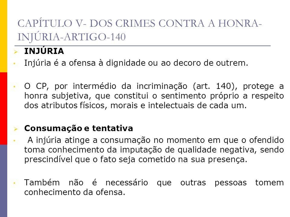 CAPÍTULO V- DOS CRIMES CONTRA A HONRA- INJÚRIA-ARTIGO-140 INJÚRIA Injúria é a ofensa à dignidade ou ao decoro de outrem. O CP, por intermédio da incri