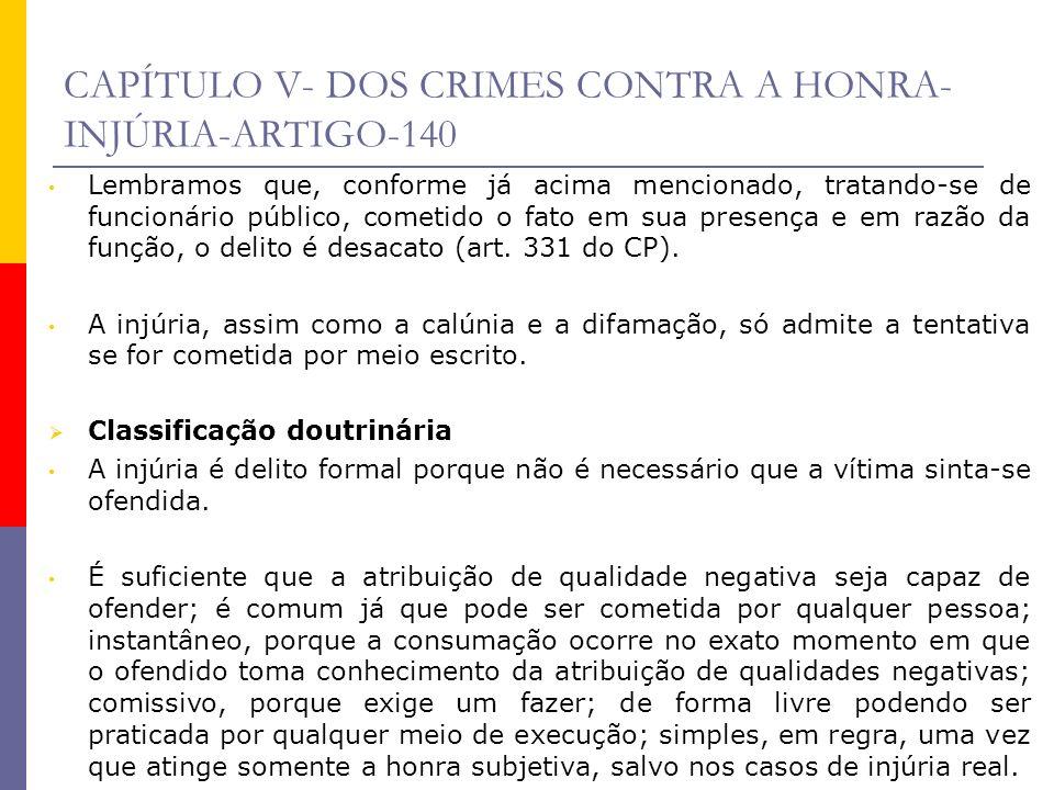 CAPÍTULO V- DOS CRIMES CONTRA A HONRA- INJÚRIA-ARTIGO-140 Lembramos que, conforme já acima mencionado, tratando-se de funcionário público, cometido o