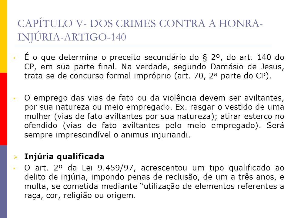 CAPÍTULO V- DOS CRIMES CONTRA A HONRA- INJÚRIA-ARTIGO-140 É o que determina o preceito secundário do § 2º, do art. 140 do CP, em sua parte final. Na v