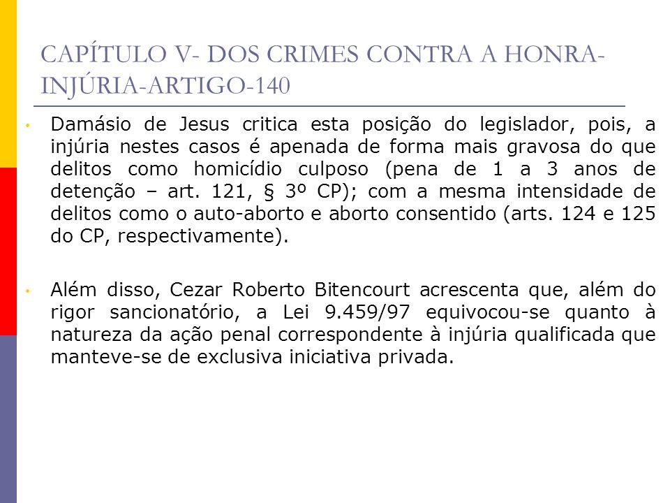 CAPÍTULO V- DOS CRIMES CONTRA A HONRA- INJÚRIA-ARTIGO-140 Damásio de Jesus critica esta posição do legislador, pois, a injúria nestes casos é apenada