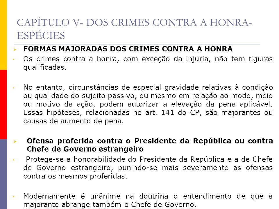 CAPÍTULO V- DOS CRIMES CONTRA A HONRA- ESPÉCIES FORMAS MAJORADAS DOS CRIMES CONTRA A HONRA Os crimes contra a honra, com exceção da injúria, não tem f